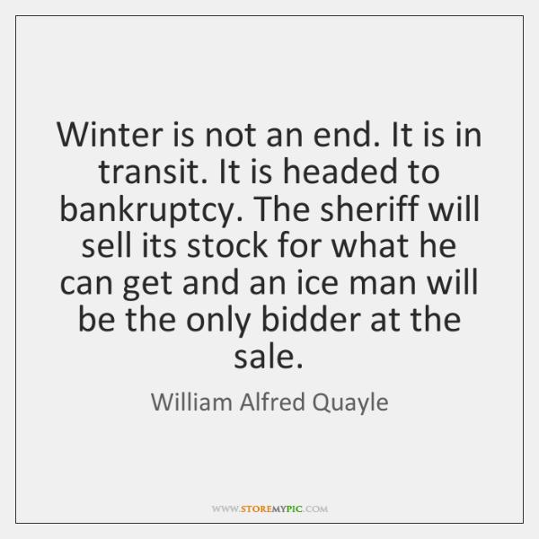 Winter is not an end. It is in transit. It is headed ...
