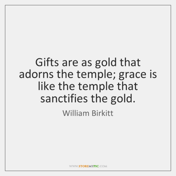 Gifts are as gold that adorns the temple; grace is like the ...