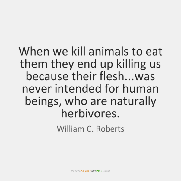 When we kill animals to eat them they end up killing us ...