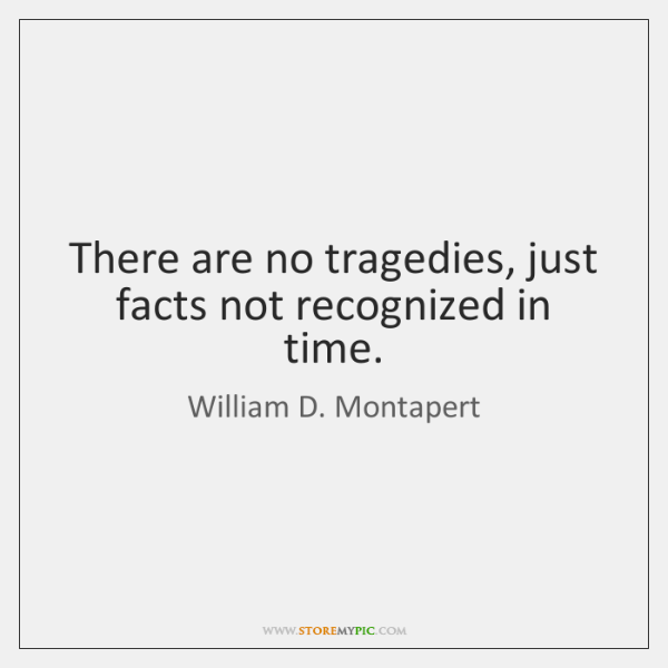 There are no tragedies, just facts not recognized in time.