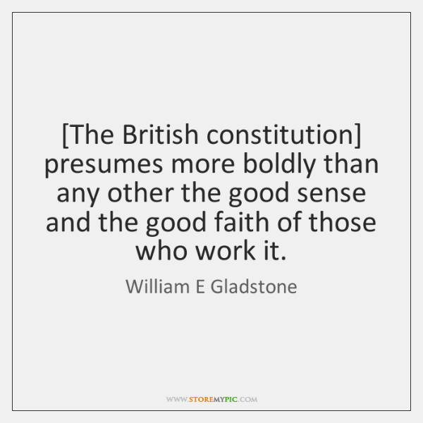 [The British constitution] presumes more boldly than any other the good sense ...