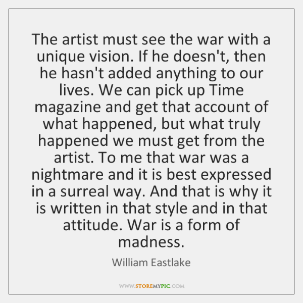 The artist must see the war with a unique vision. If he ...