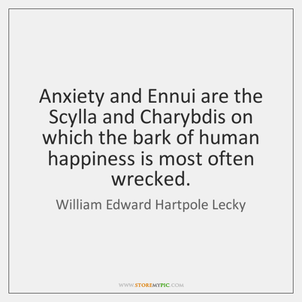 Anxiety and Ennui are the Scylla and Charybdis on which the bark ...