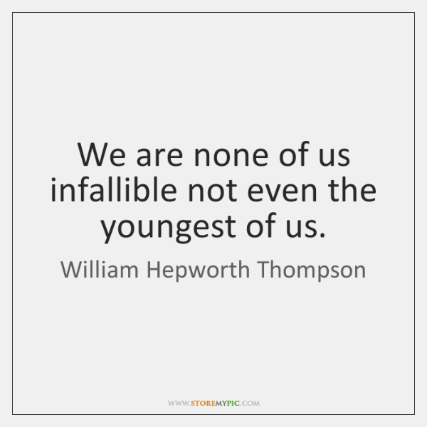 We are none of us infallible not even the youngest of us.