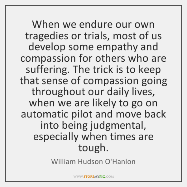 When we endure our own tragedies or trials, most of us develop ...