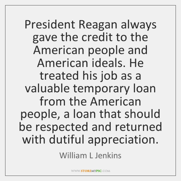 President Reagan always gave the credit to the American people and American ...