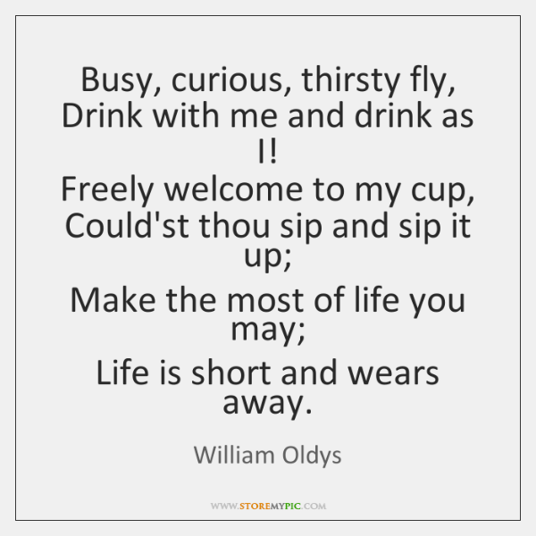 Busy, curious, thirsty fly,  Drink with me and drink as I!  Freely ...