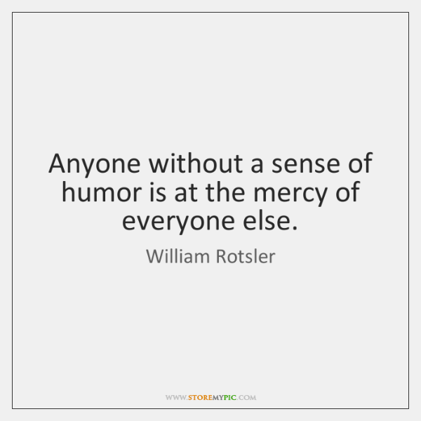 Anyone without a sense of humor is at the mercy of everyone ...