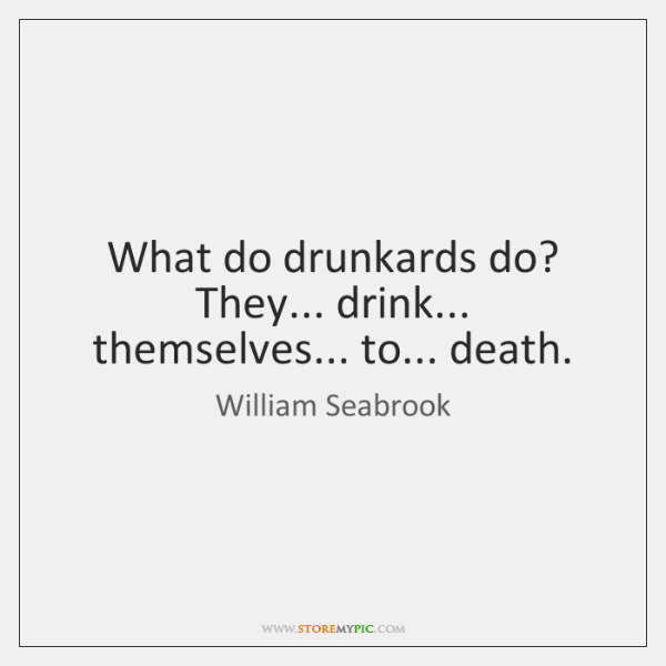 What do drunkards do? They... drink... themselves... to... death.