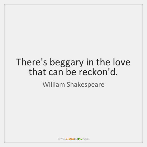 There's beggary in the love that can be reckon'd.