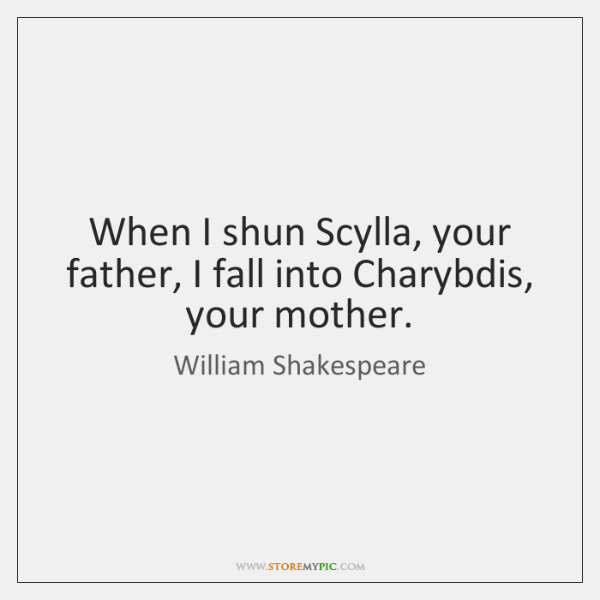 When I shun Scylla, your father, I fall into Charybdis, your mother.