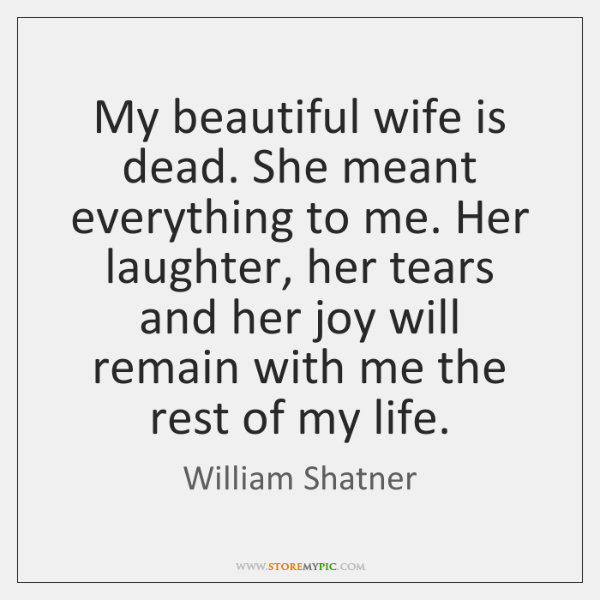 My beautiful wife is dead. She meant everything to me. Her laughter, ...