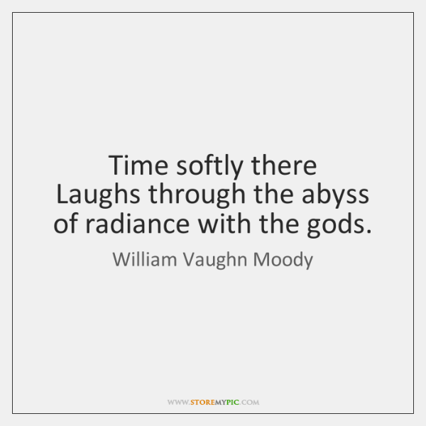 Time softly there   Laughs through the abyss of radiance with the gods.