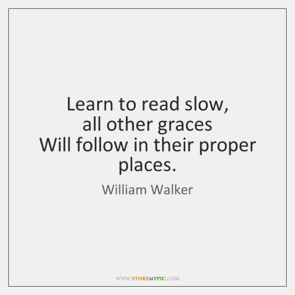 Learn to read slow,   all other graces   Will follow in their proper ...