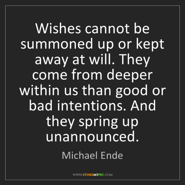 Michael Ende: Wishes cannot be summoned up or kept away at will. They...