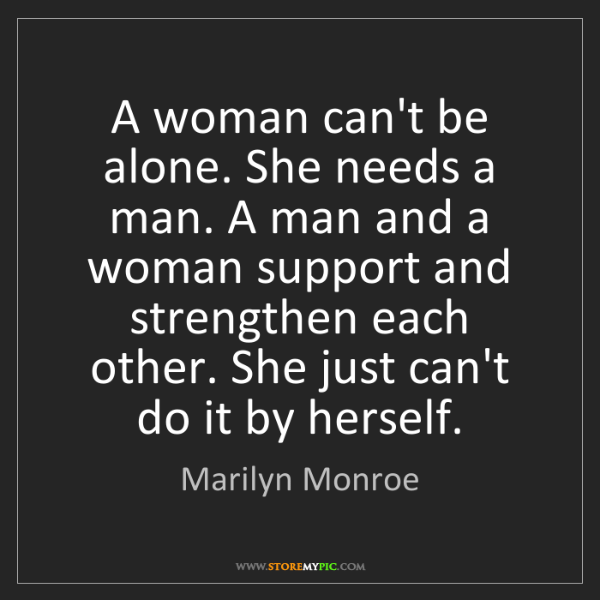 Marilyn Monroe: A woman can't be alone. She needs a man. A man and a...