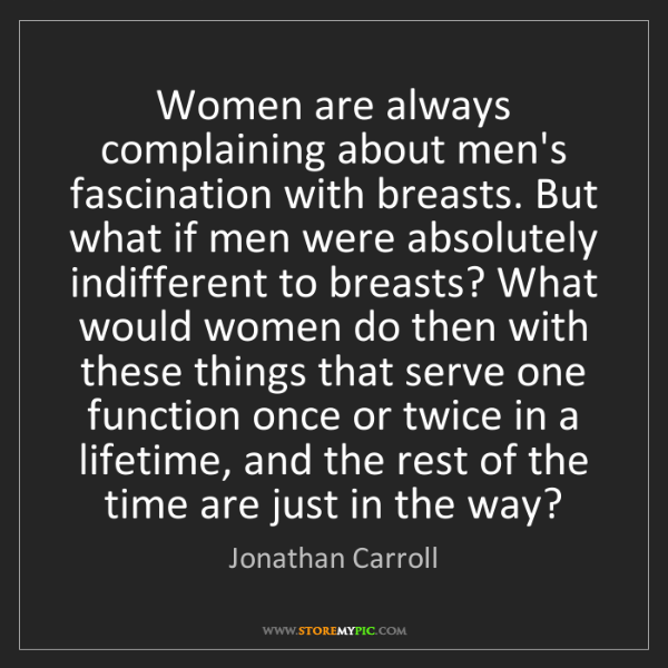 Jonathan Carroll: Women are always complaining about men's fascination...