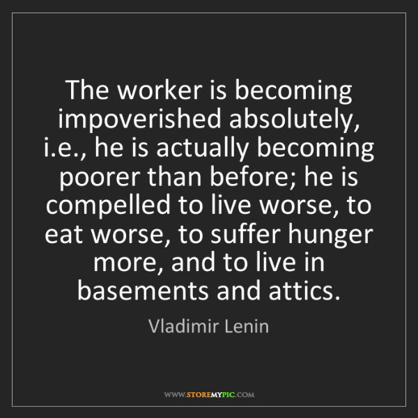 Vladimir Lenin: The worker is becoming impoverished absolutely, i.e.,...