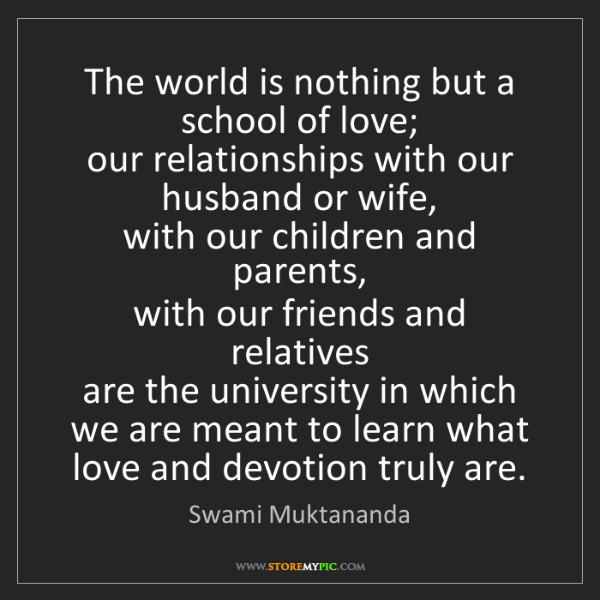 Swami Muktananda: The world is nothing but a school of love;   our relationships...