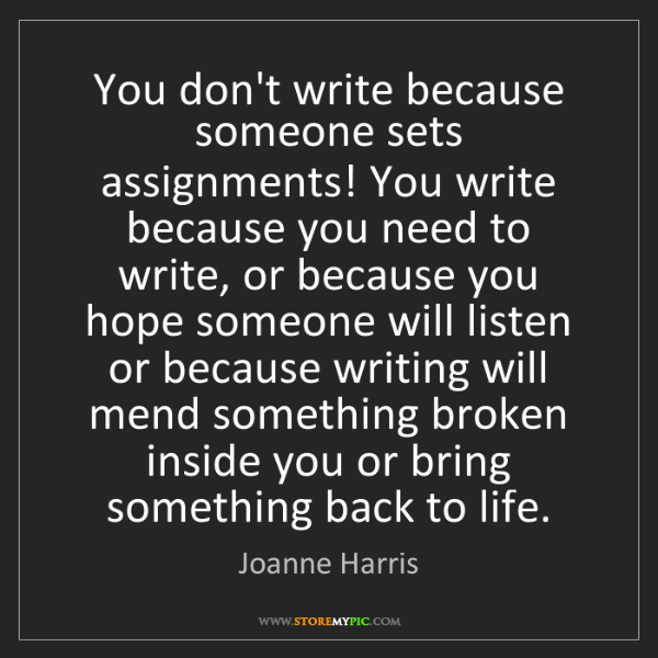 Joanne Harris: You don't write because someone sets assignments! You...