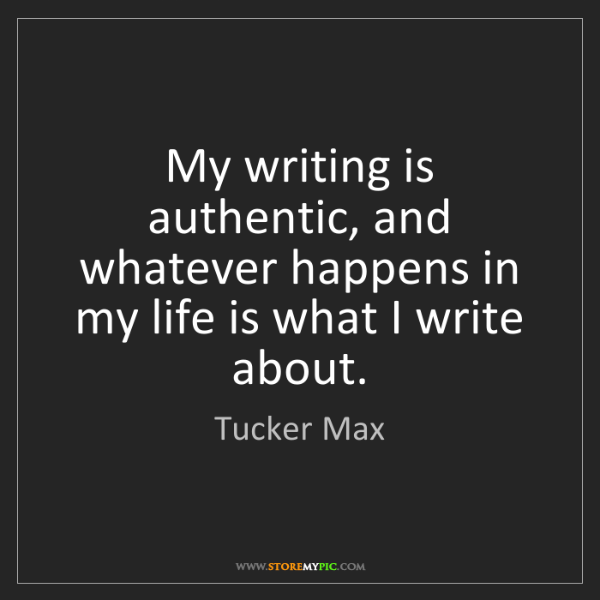Tucker Max: My writing is authentic, and whatever happens in my life...