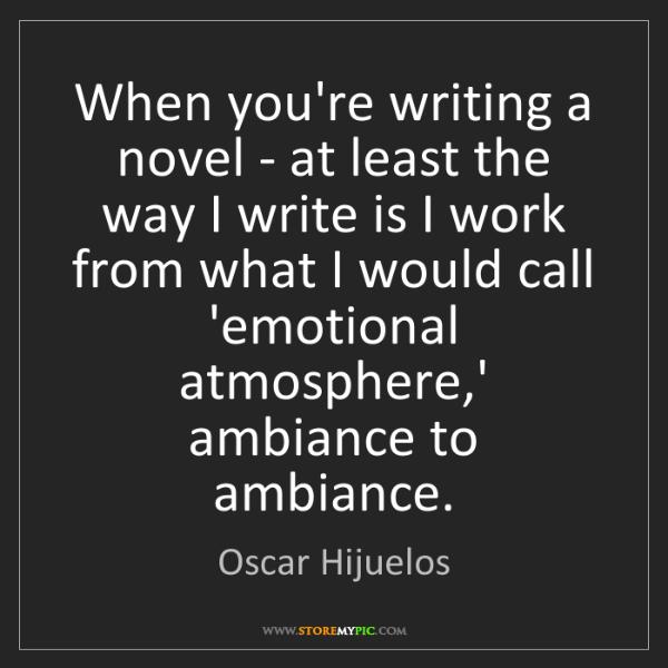 Oscar Hijuelos: When you're writing a novel - at least the way I write...
