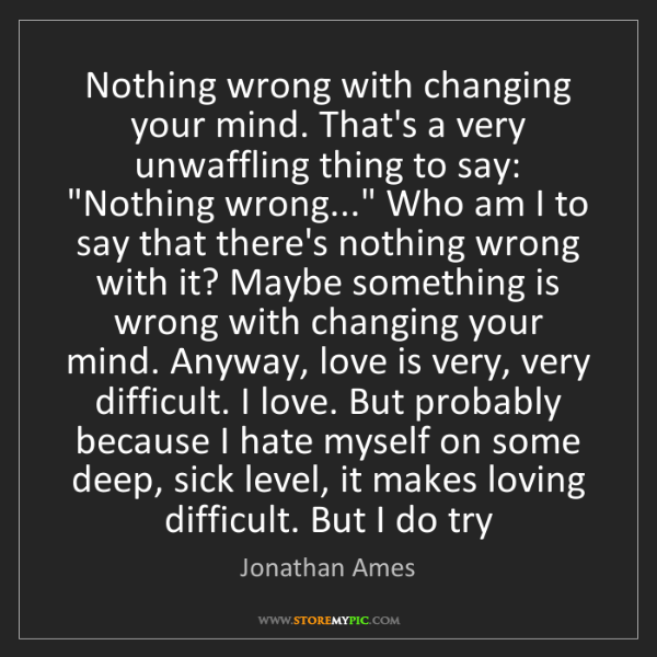 Jonathan Ames: Nothing wrong with changing your mind. That's a very...