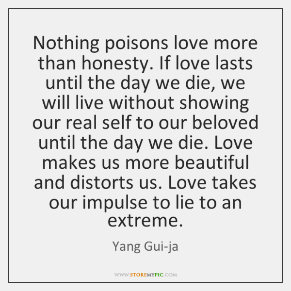 Nothing poisons love more than honesty. If love lasts until the day ...