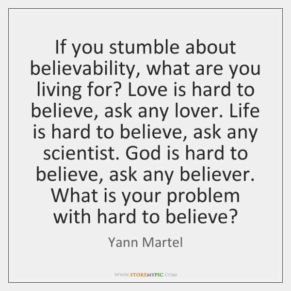 If you stumble about believability, what are you living for? Love is ...