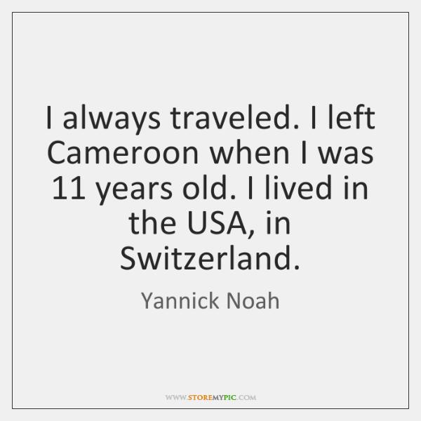 I always traveled. I left Cameroon when I was 11 years old. I ...