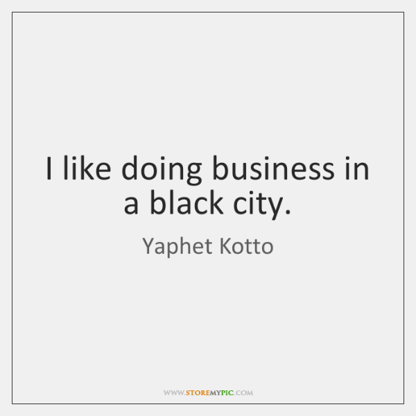 I like doing business in a black city.