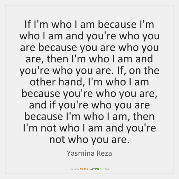 If I'm who I am because I'm who I am and you're ...