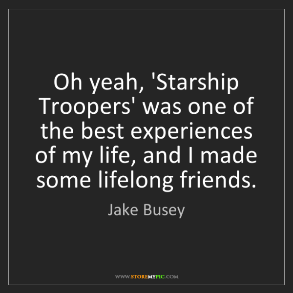 Jake Busey: Oh yeah, 'Starship Troopers' was one of the best experiences...