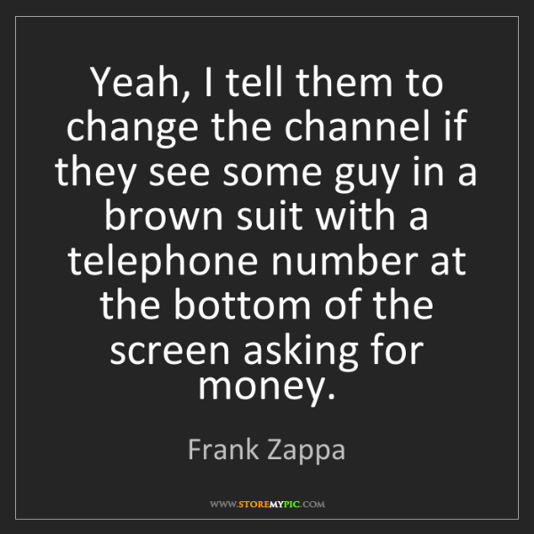 Frank Zappa: Yeah, I tell them to change the channel if they see some...