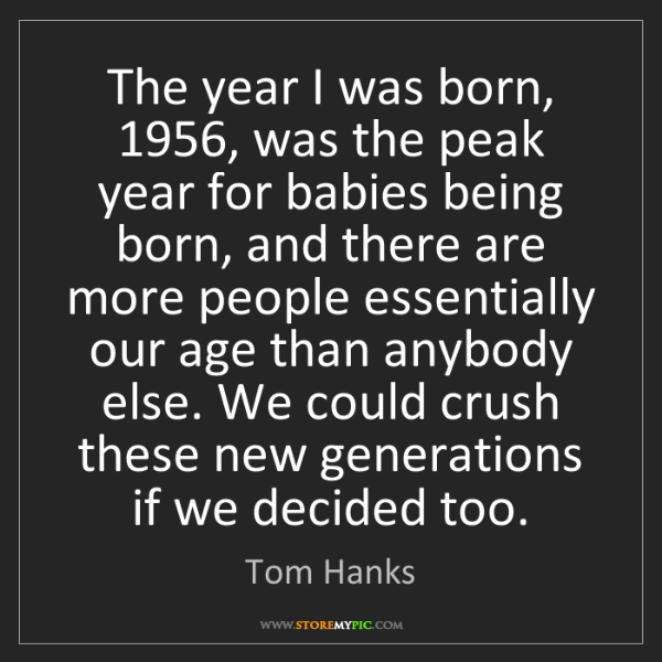 Tom Hanks: The year I was born, 1956, was the peak year for babies...
