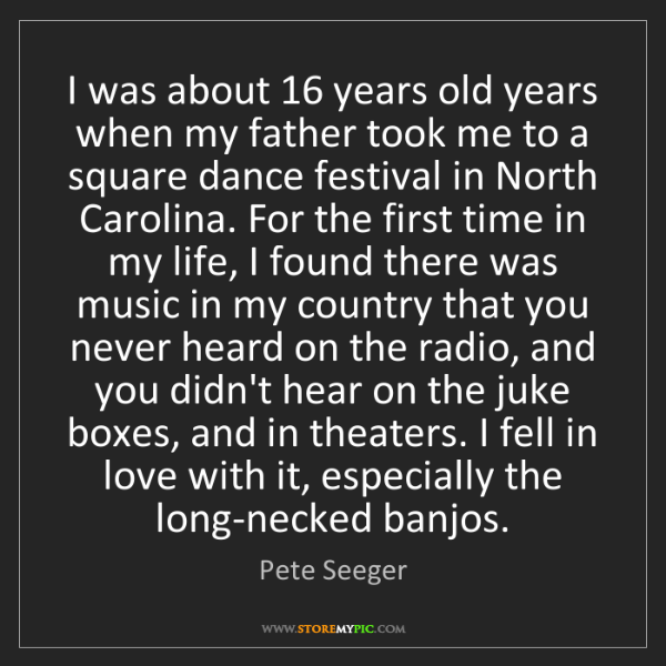 Pete Seeger: I was about 16 years old years when my father took me...