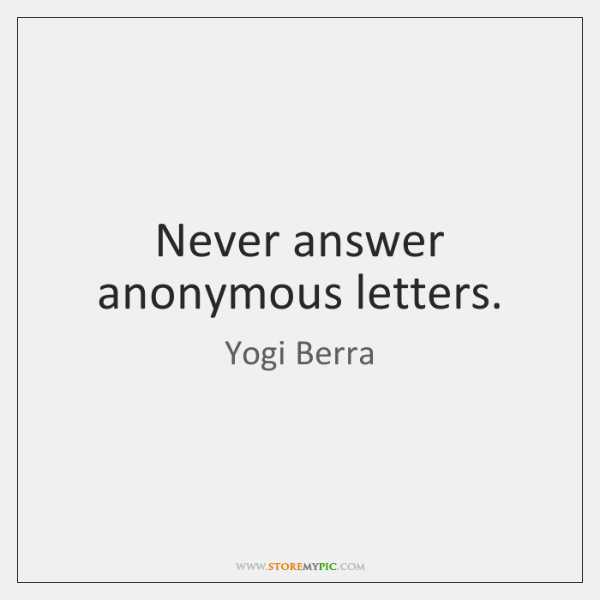 Never answer anonymous letters.