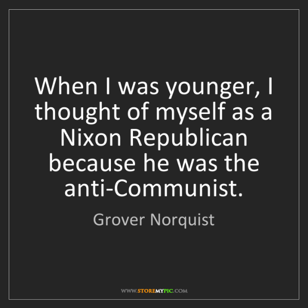 Grover Norquist: When I was younger, I thought of myself as a Nixon Republican...