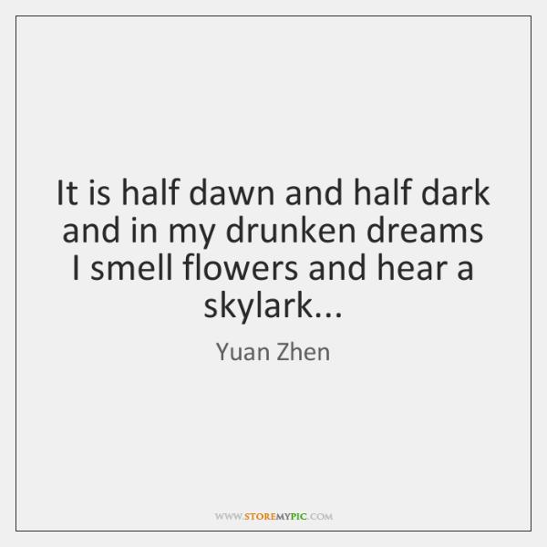 It is half dawn and half dark and in my drunken dreams ...