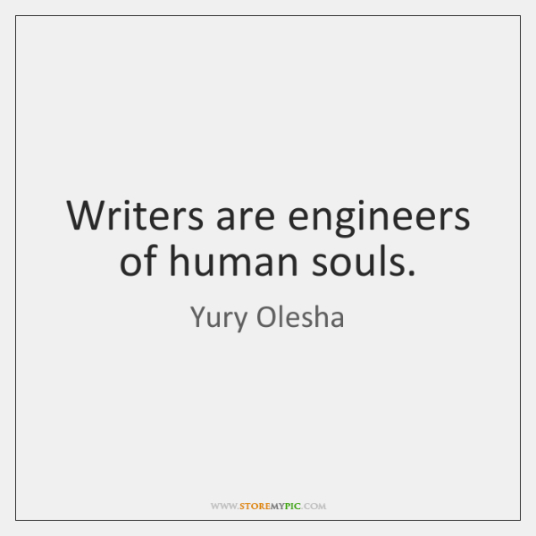 Writers are engineers of human souls.
