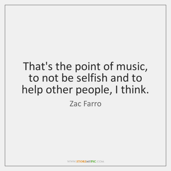 That's the point of music, to not be selfish and to help ...