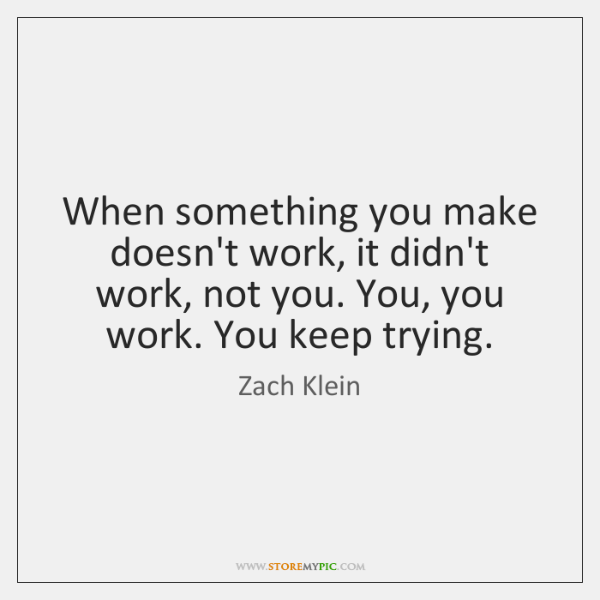 When something you make doesn't work, it didn't work, not you. You, ...