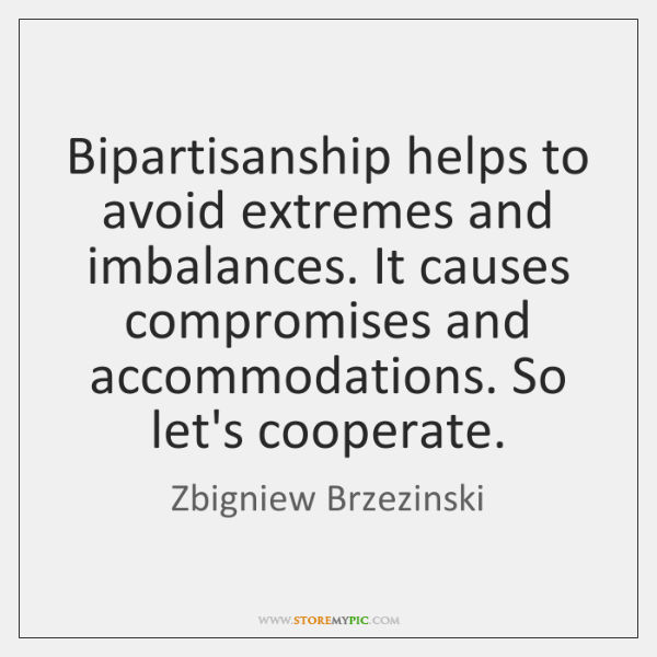 Bipartisanship helps to avoid extremes and imbalances. It causes compromises and accommodations. ...