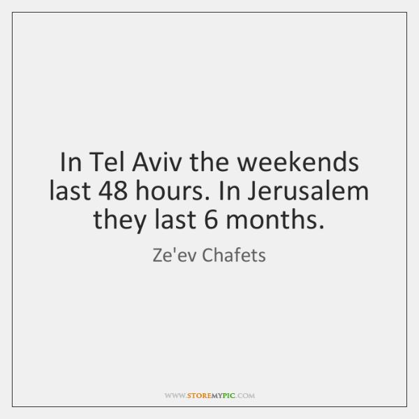 In Tel Aviv the weekends last 48 hours. In Jerusalem they last 6 months.