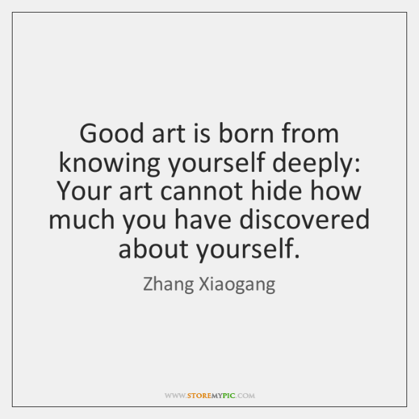 Good art is born from knowing yourself deeply: Your art cannot hide ...