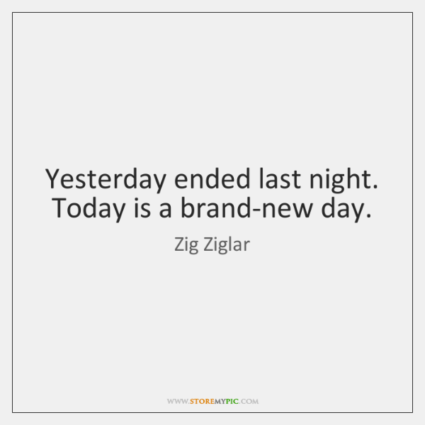 Yesterday ended last night. Today is a brand-new day.