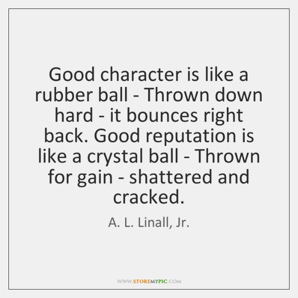 Good character is like a rubber ball - Thrown down hard - ...