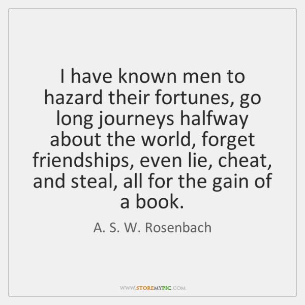I have known men to hazard their fortunes, go long journeys halfway ...