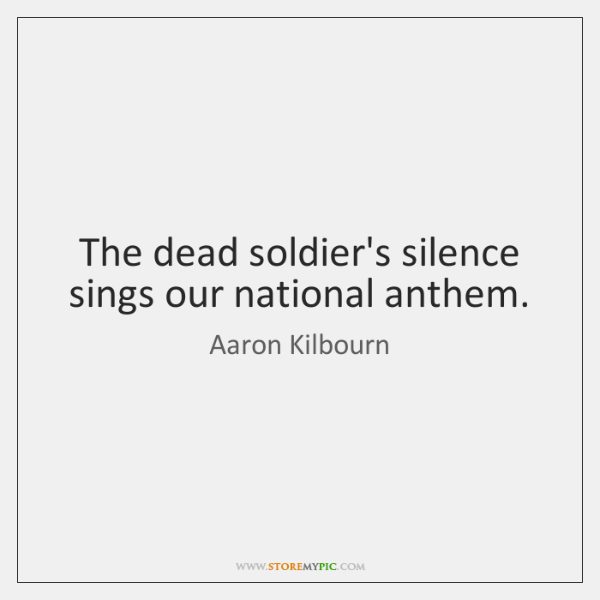 The dead soldier's silence sings our national anthem.