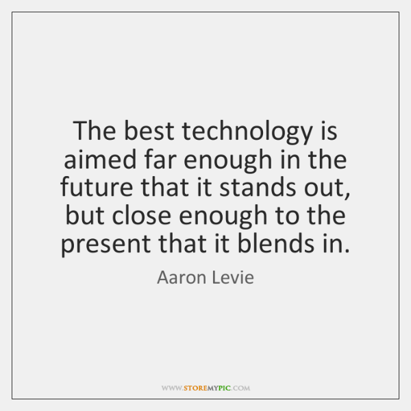 The best technology is aimed far enough in the future that it ...